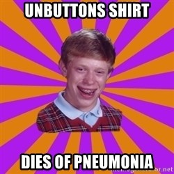 Unlucky Brian Strikes Again - unbuttons shirt dies of pneumonia