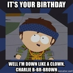 Jimmy south park - it's your birthday well i'm down like a clown, charlie B-Br-Brown