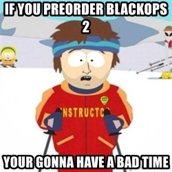 Bad time ski instructor 1 - if you preorder blackops 2  your gonna have a bad time