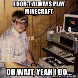 Nerd - I don't Always Play minecraft Oh wait, yeah i do...