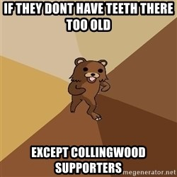 Pedo Bear From Beyond - If they dont have teeth there too old except collingwood supporters