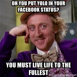 Willy Wonka - oh you put yolo in your facebook status?  you must live life to the fullest
