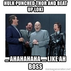 Dr. Evil Laughing - HULK PUNCHED THOR AND BEAT UP LOKI  ... AHAHAHAHA .... like ah boss