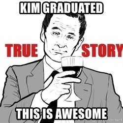 true story - kim graduated this is awesome