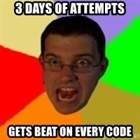 Typical Gamer - 3 days of attempts Gets beat on every code