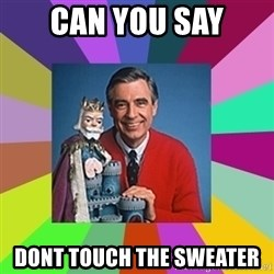 mr rogers  - Can you say dont touch the sweater