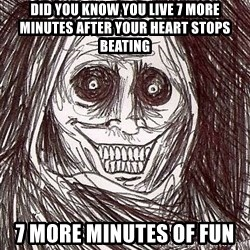 Shadowlurker - did you know you live 7 more minutes after your heart stops beating 7 more minutes of fun