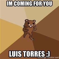 Pedo Bear From Beyond - Im coming for you LUIS TORRES ;)