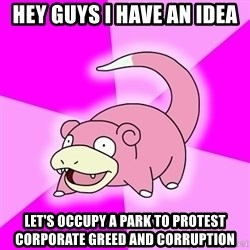 Slowpoke - hey guys i have an idea let's occupy a park to protest  corporate greed and corruption