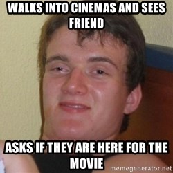 Really highguy - Walks into cinemas and sees friend asks if they are here for the movie