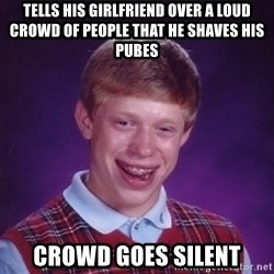 Bad Luck Brian - tells his girlfriend over a loud crowd of people that he shaves his pubes crowd goes silent