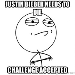 Challenge Accepted - Justin bieber needs to die challenge accepted