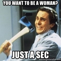 Patrick Bateman With Axe - you want to be a woman? just a sec