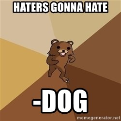 Pedo Bear From Beyond - Haters gonna hate -dog