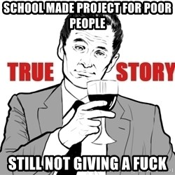 true story - school made project for poor people still not giving a fuck