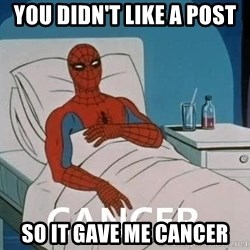 Cancer Spiderman - You didn't like a post so it gave me cancer