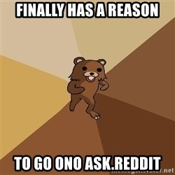 Pedo Bear From Beyond - Finally has a reason to go ono ask.reddit