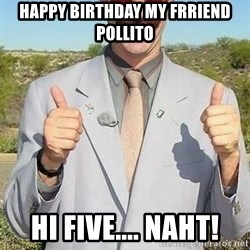 borat - Happy birthday my frriend POLLITO hi five.... naht!