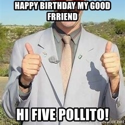 borat - happy birthday my good frriend HI FIVE POLLITO!