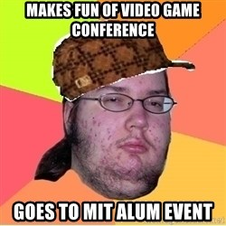 Scumbag nerd - makes fun of video game conference goes to MIT alum event
