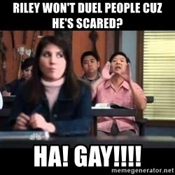 Senor Chang - Riley won't duel people cuz he's scared? Ha! Gay!!!!