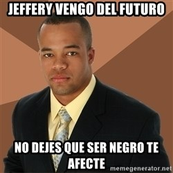 Successful Black Man - JEFFERY VENGO DEL FUTURO NO DEJES QUE SER NEGRO TE AFECTE