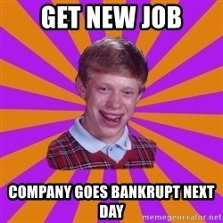 Unlucky Brian Strikes Again - get new job company goes bankrupt next day