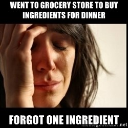First World Problems - went to grocery store to buy ingredients for dinner forgot one ingredient