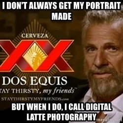 Dos Equis Man - I don't always get my portraIT MADE BUT WHEN i DO, i CALL DIGITAL LATTE PHOTOGRAPHY