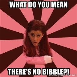 Ariana Grande - What do you mean there's no bibble?!