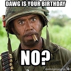 You Just went Full Retard - DAWG IS YOUR BIRTHDAY NO?