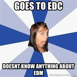 Annoying Facebook Girl - Goes to edc doesnt know anything about edm