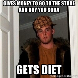 Scumbag Steve - Gives money to go to the store and buy you soda gets diet
