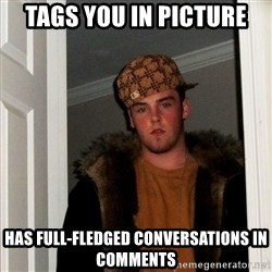 Scumbag Steve - Tags you in picture Has full-fledged conversations in comments