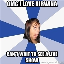 Annoying Facebook Girl - omg i love nirvana can't wait to see a live show