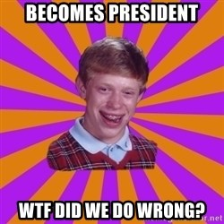 Unlucky Brian Strikes Again - becomes president Wtf did we do wrong?