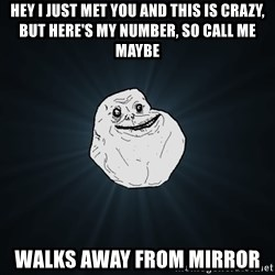 Forever Alone - Hey i just met you and this is crazy, but here's my number, so call me maybe walks away from mirror