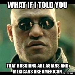 Mindfuck Morpheus - What if I told You That Russians are asians and mexicans are american
