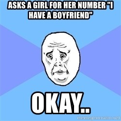 """Okay Guy - asks a girl for her number """"i have a boyfriend"""" okay.."""