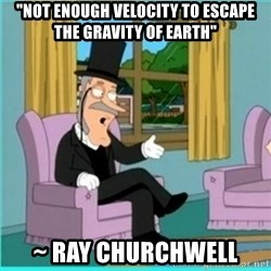"buzz killington - ""Not enough velocity to escape the gravity of earth"" ~ Ray Churchwell"