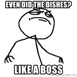Like A Boss - even did the dishes? Like a boss