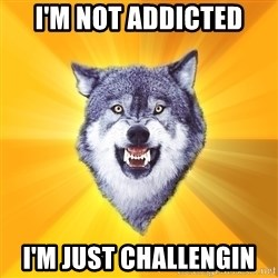 Courage Wolf - I'm not addicted I'm just challengin