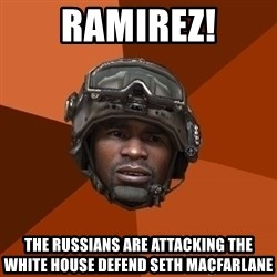 Sgt. Foley - Ramirez! The russians are attacking the white house defend seth macfarlane