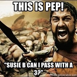 "This Is Sparta Meme - THIS IS PEP! ""susie b can i pass with a 3?"""