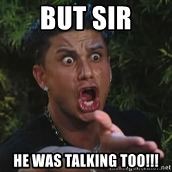 Pauly D - But sir he was talking too!!!