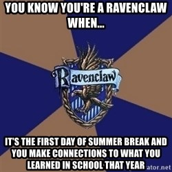 You know you're a Ravenclaw when - You know you're a ravenclaw when... It's the first day of summer break and you make connections to what you learned in school that year