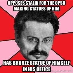 Trotsky Want a Cracker - Opposes Stalin for the CPSU making statues of him has bronze statue of himself in his office