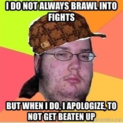 Scumbag nerd - I do not always brawl into fights but when i do, i apologize, to not get beaten up