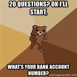 Pedo Bear From Beyond - 20 questions? ok i'll start, what's your bank account number?