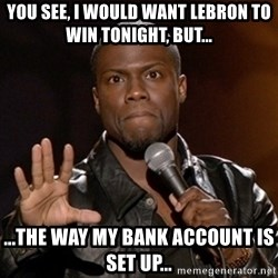 Kevin Hart - you see, i would want lebron to win tonight, but... ...the way my bank account is set up...